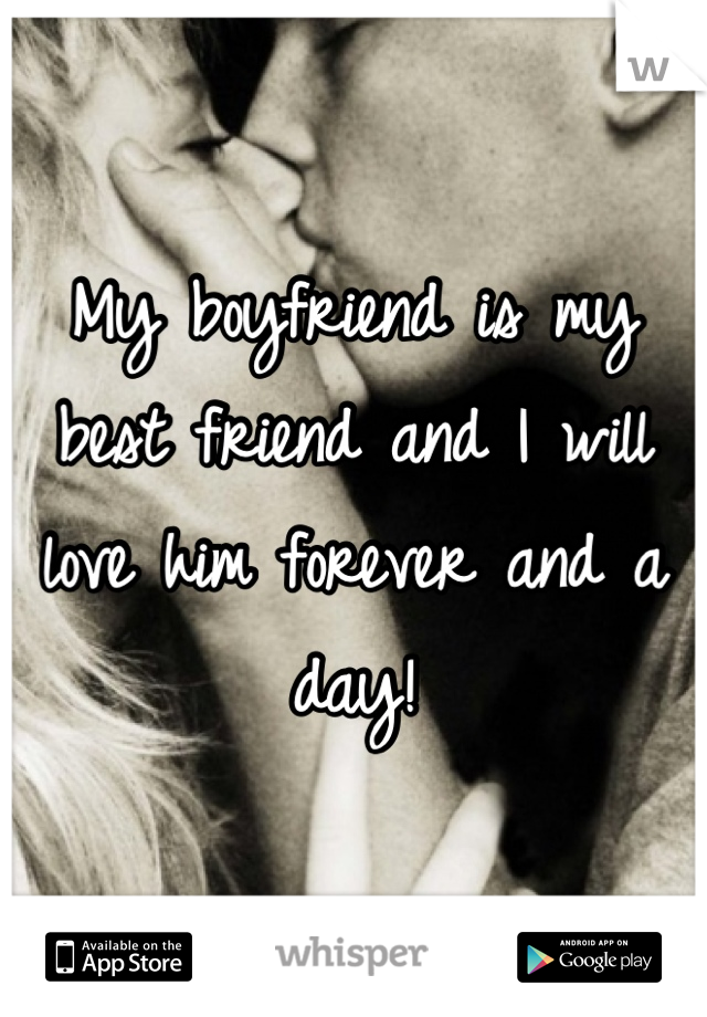 My boyfriend is my best friend and I will love him forever and a day!