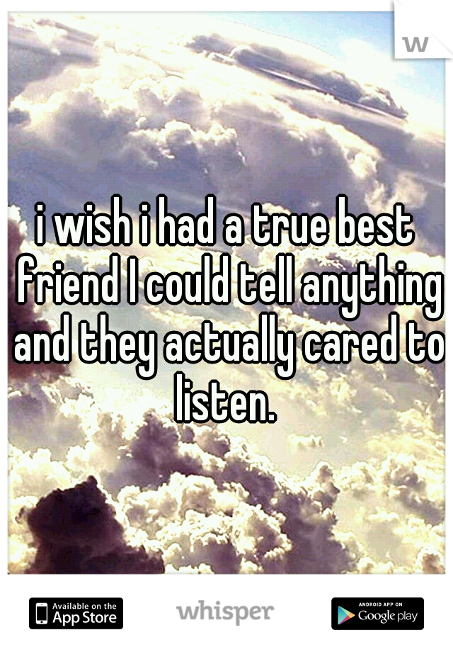 i wish i had a true best friend I could tell anything and they actually cared to listen.