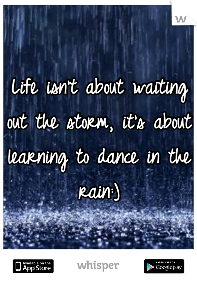Life isn't about waiting out the storm, it's about learning to dance in the rain:)