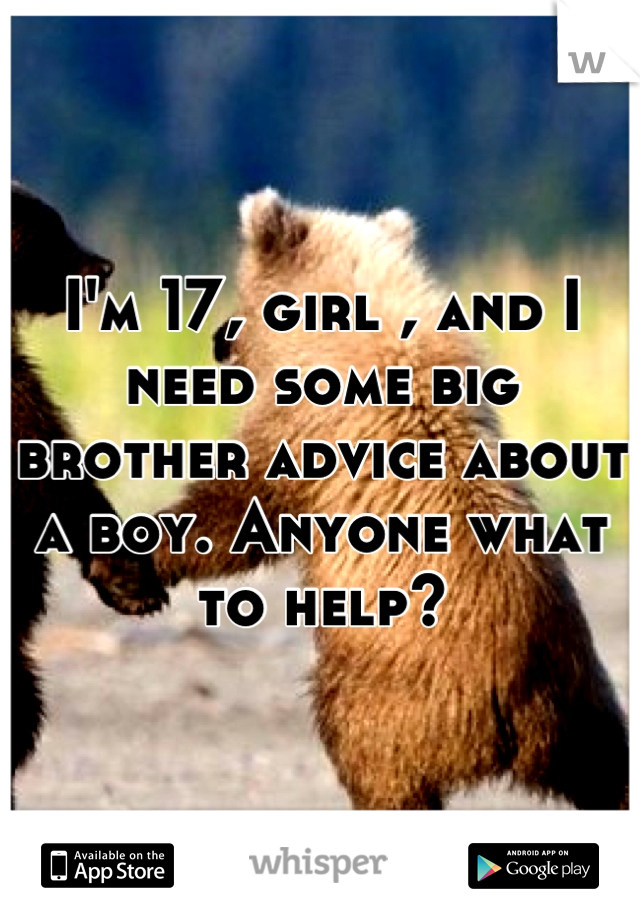 I'm 17, girl , and I need some big brother advice about a boy. Anyone what to help?