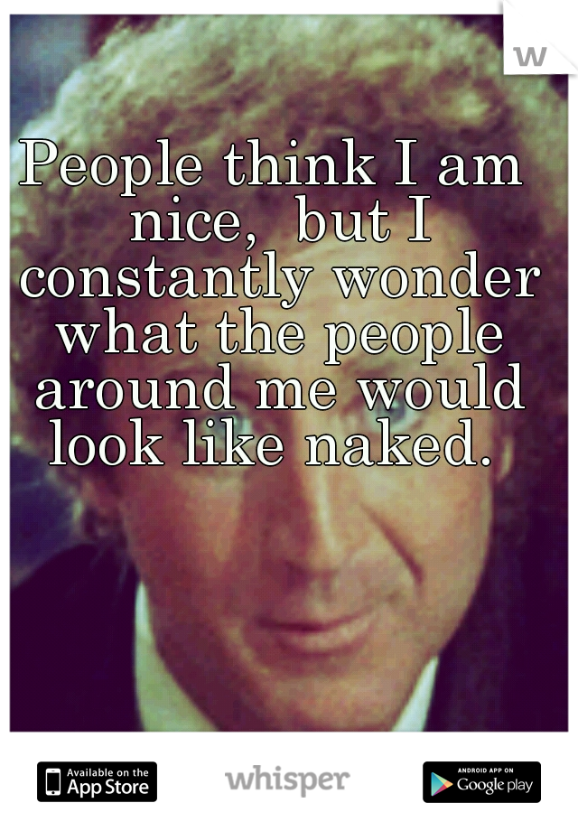 People think I am nice,  but I constantly wonder what the people around me would look like naked.