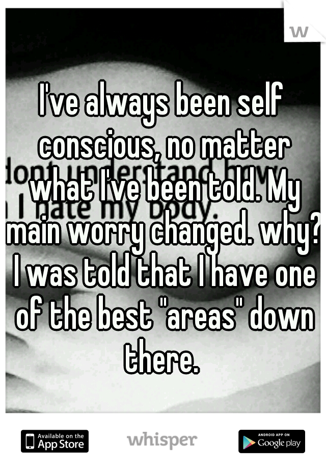 """I've always been self conscious, no matter what I've been told. My main worry changed. why? I was told that I have one of the best """"areas"""" down there."""