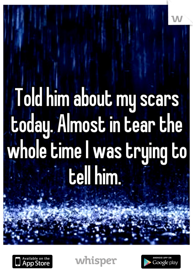 Told him about my scars today. Almost in tear the whole time I was trying to tell him.