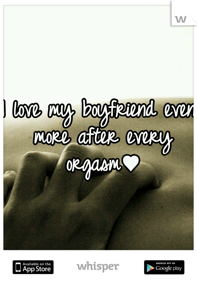 I love my boyfriend even more after every orgasm♥