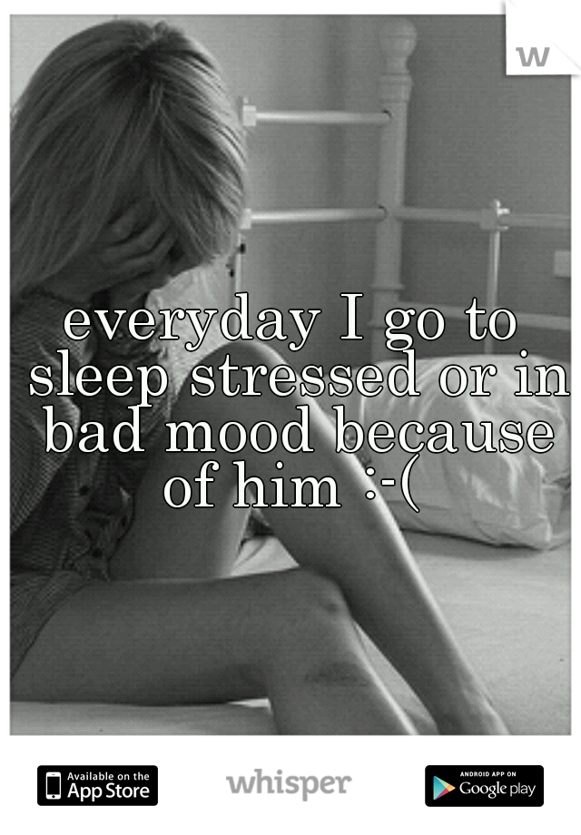 everyday I go to sleep stressed or in bad mood because of him :-(