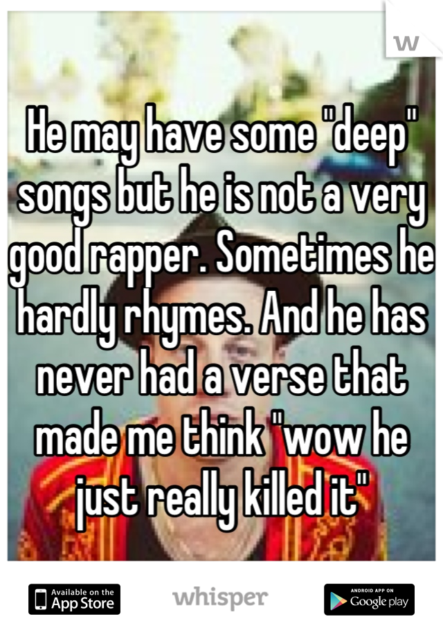"""He may have some """"deep"""" songs but he is not a very good rapper. Sometimes he hardly rhymes. And he has never had a verse that made me think """"wow he just really killed it"""""""