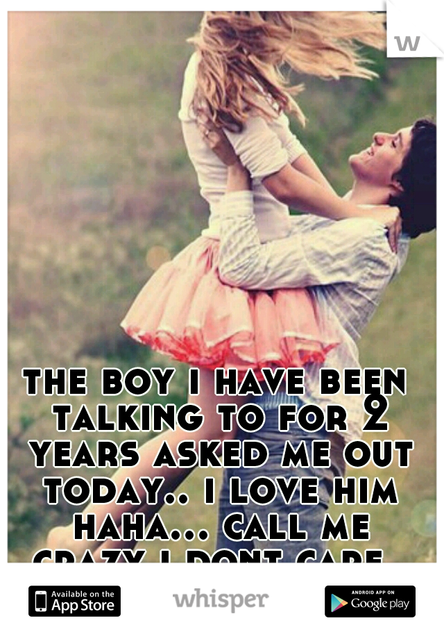 the boy i have been talking to for 2 years asked me out today.. i love him haha... call me crazy i dont care.