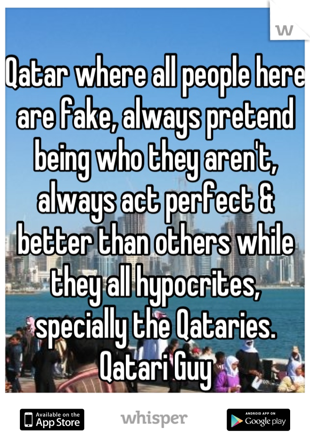 Qatar where all people here are fake, always pretend being who they aren't, always act perfect & better than others while they all hypocrites, specially the Qataries. Qatari Guy