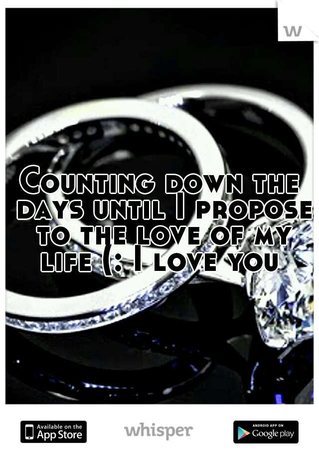 Counting down the days until I propose to the love of my life (: I love you