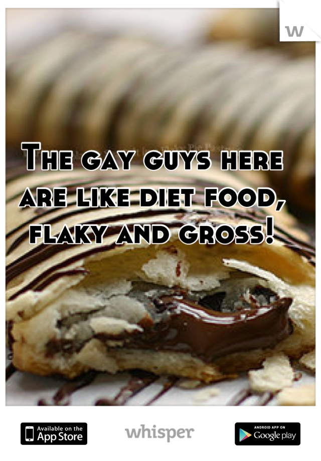 The gay guys here are like diet food, flaky and gross!