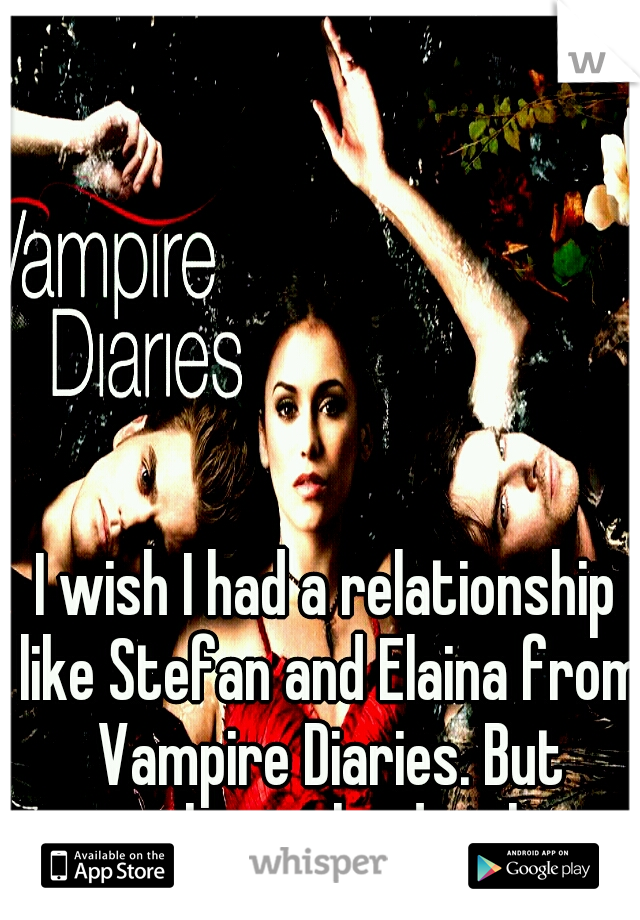 I wish I had a relationship like Stefan and Elaina from Vampire Diaries. But without the deaths