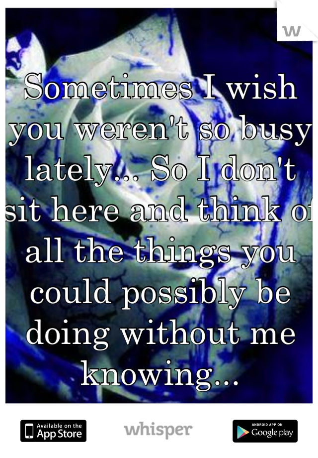 Sometimes I wish you weren't so busy lately... So I don't sit here and think of all the things you could possibly be doing without me knowing...