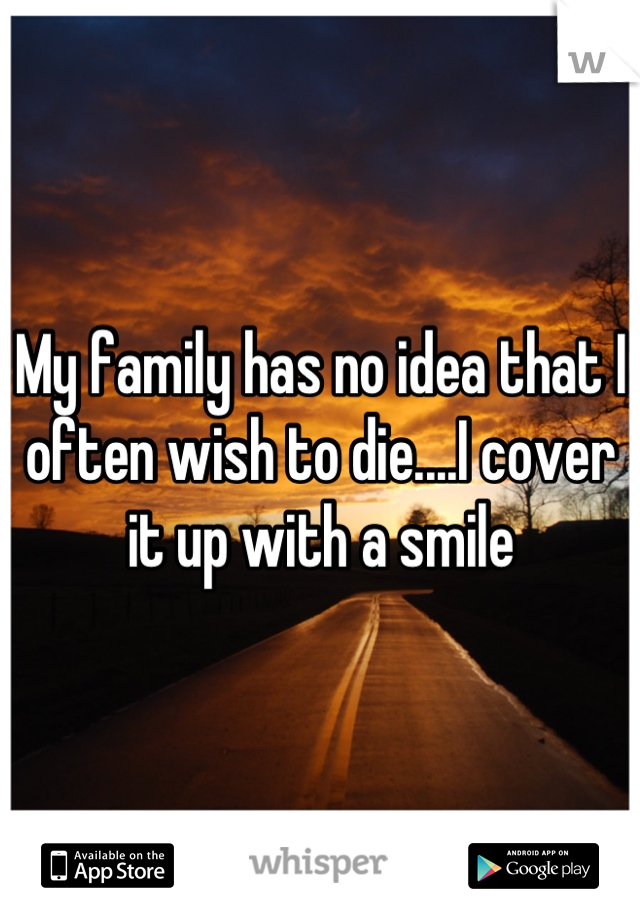 My family has no idea that I often wish to die....I cover it up with a smile
