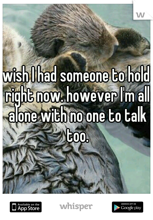 wish I had someone to hold right now. however I'm all alone with no one to talk too.