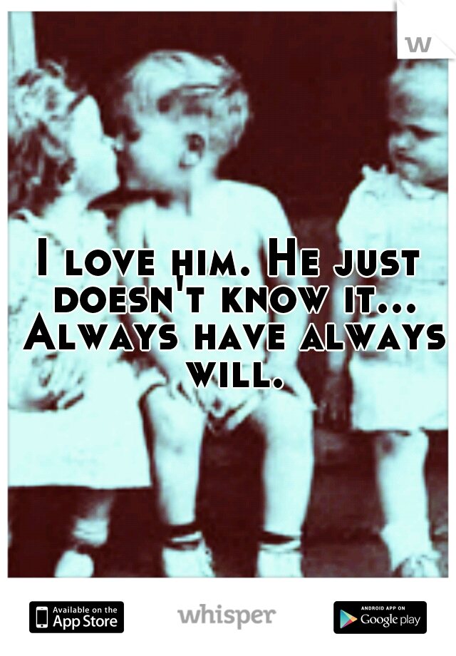 I love him. He just doesn't know it... Always have always will.