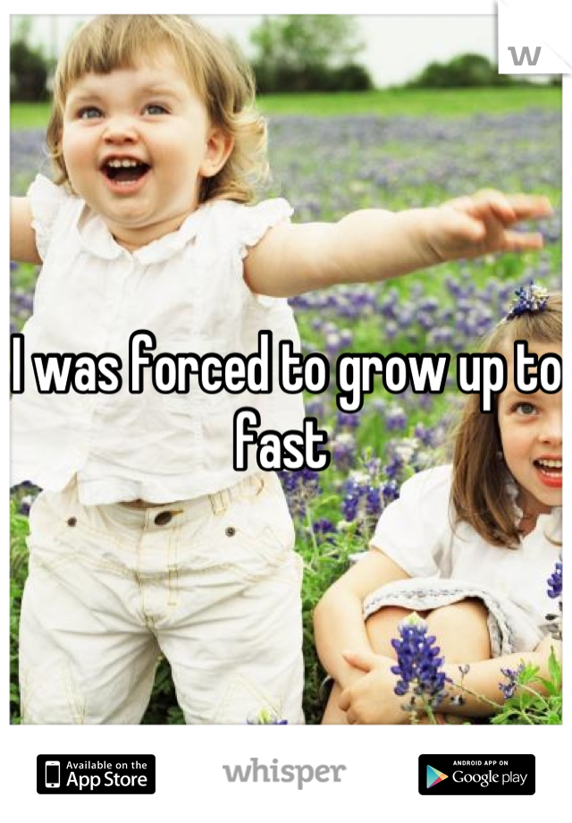 I was forced to grow up to fast