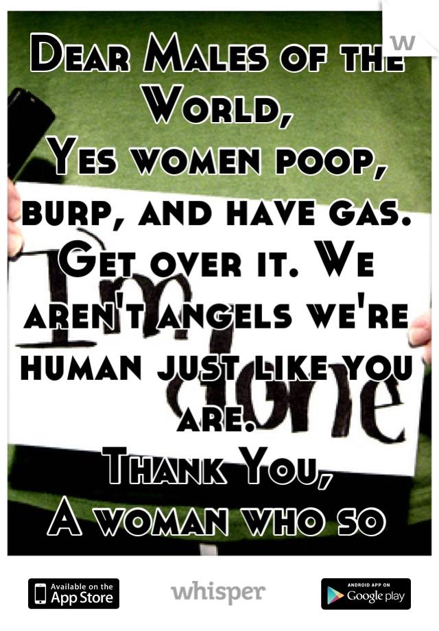 Dear Males of the World, Yes women poop, burp, and have gas.  Get over it. We aren't angels we're human just like you are.  Thank You, A woman who so done