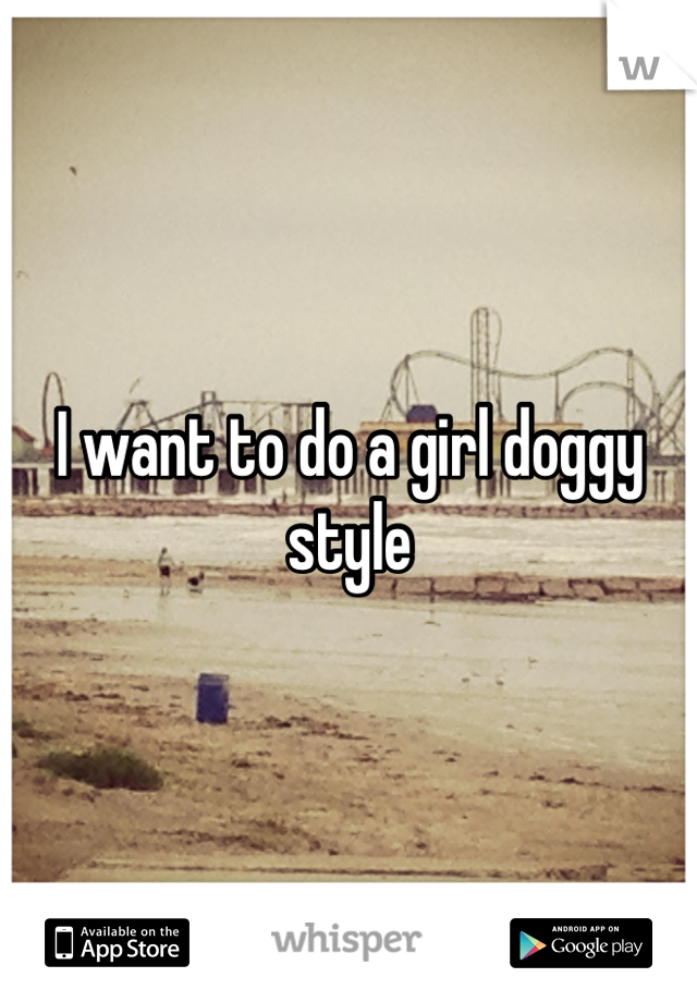 I want to do a girl doggy style