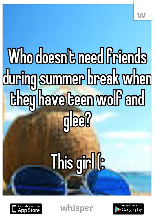 Who doesn't need friends during summer break when they have teen wolf and glee?  This girl (: