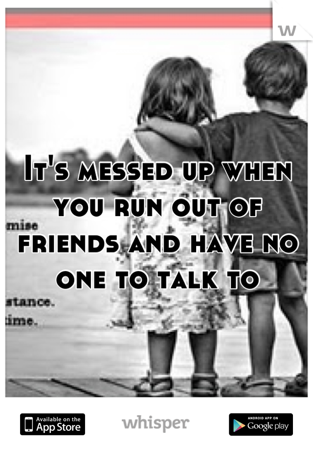 It's messed up when you run out of friends and have no one to talk to