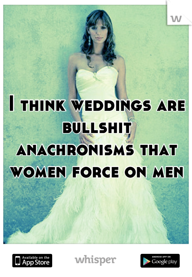 I think weddings are bullshit anachronisms that women force on men