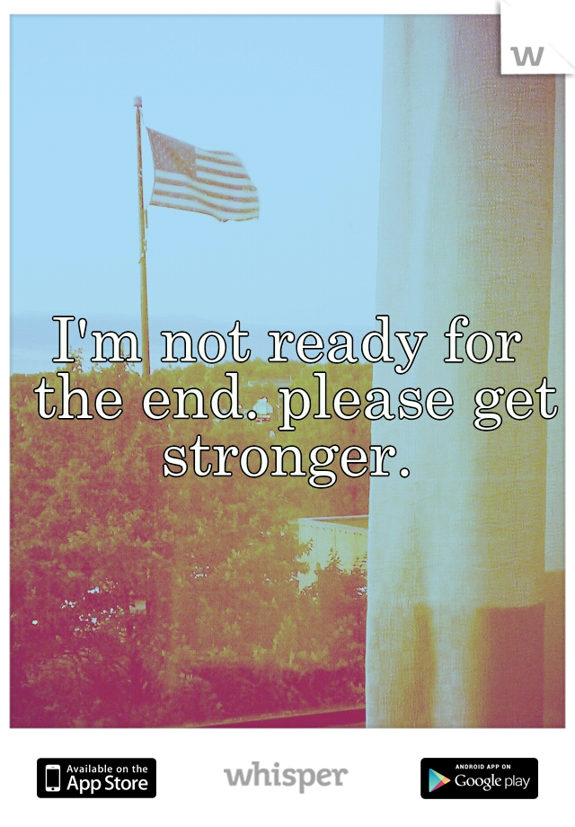 I'm not ready for the end. please get stronger.
