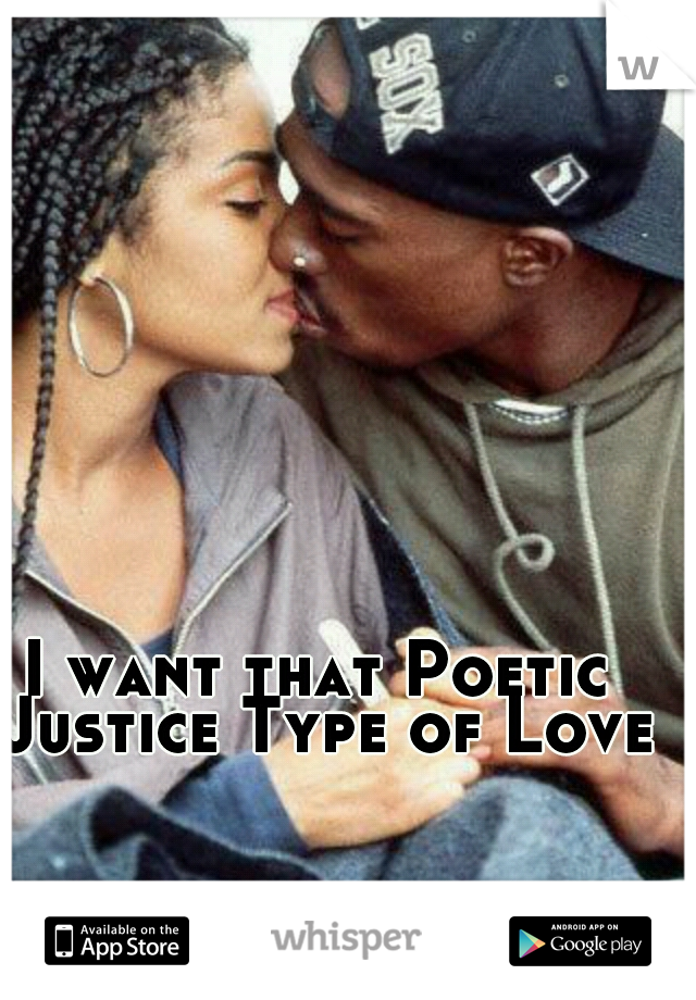 I want that Poetic Justice Type of Lovee