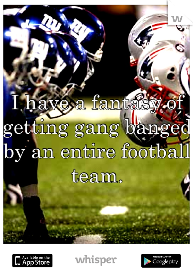 I have a fantasy of getting gang banged by an entire football team.