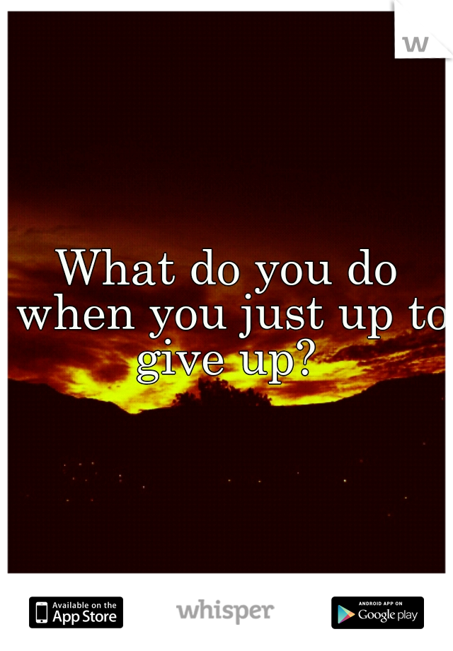 What do you do when you just up to give up?