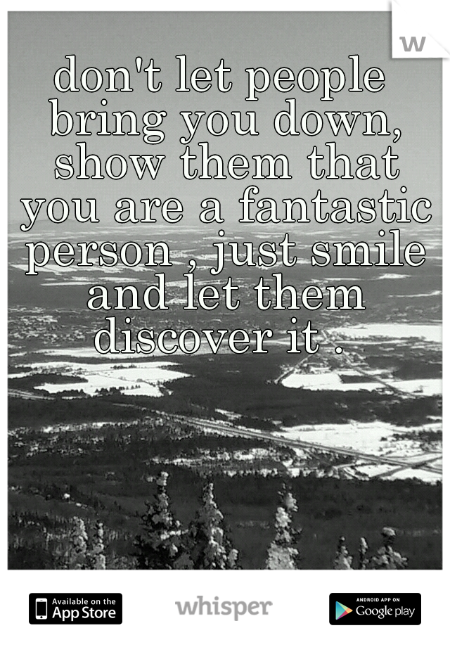 don't let people bring you down, show them that you are a fantastic person , just smile and let them discover it .