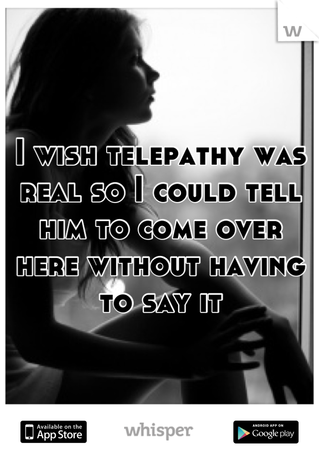 I wish telepathy was real so I could tell him to come over here without having to say it