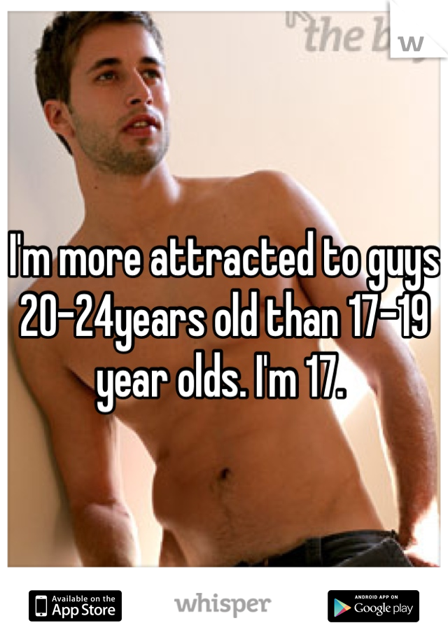 I'm more attracted to guys 20-24years old than 17-19 year olds. I'm 17.