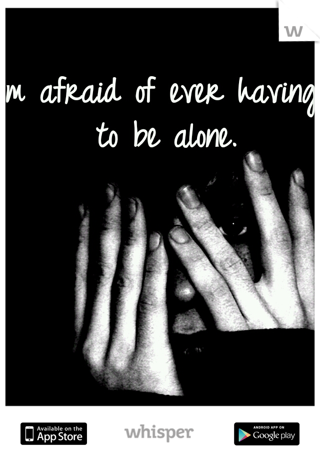 Im afraid of ever having to be alone.