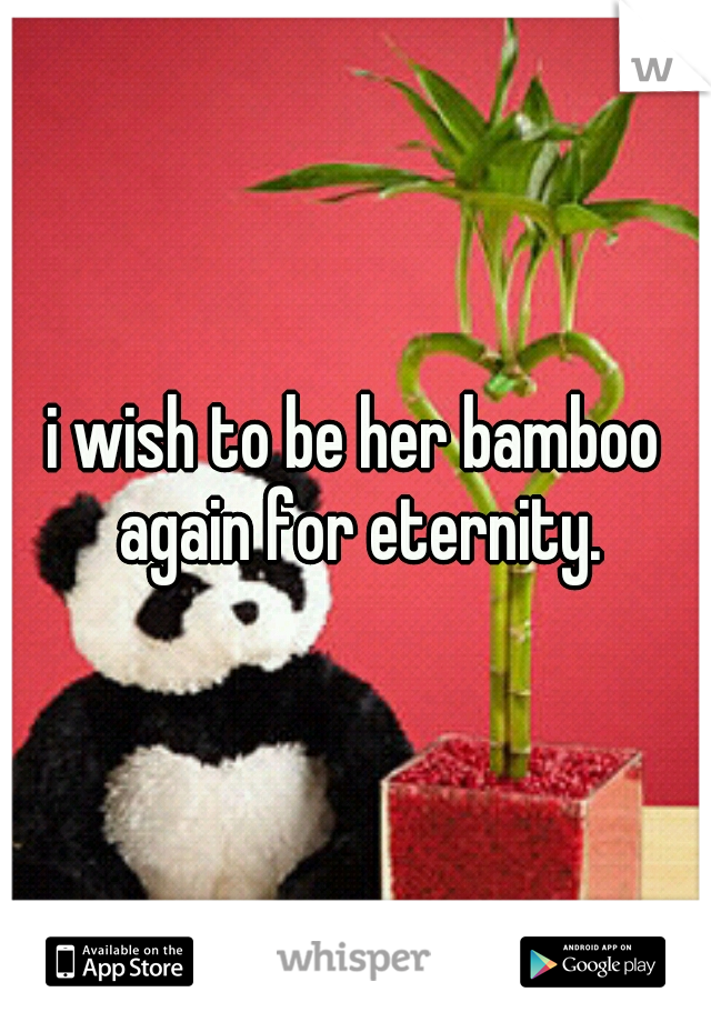 i wish to be her bamboo again for eternity.