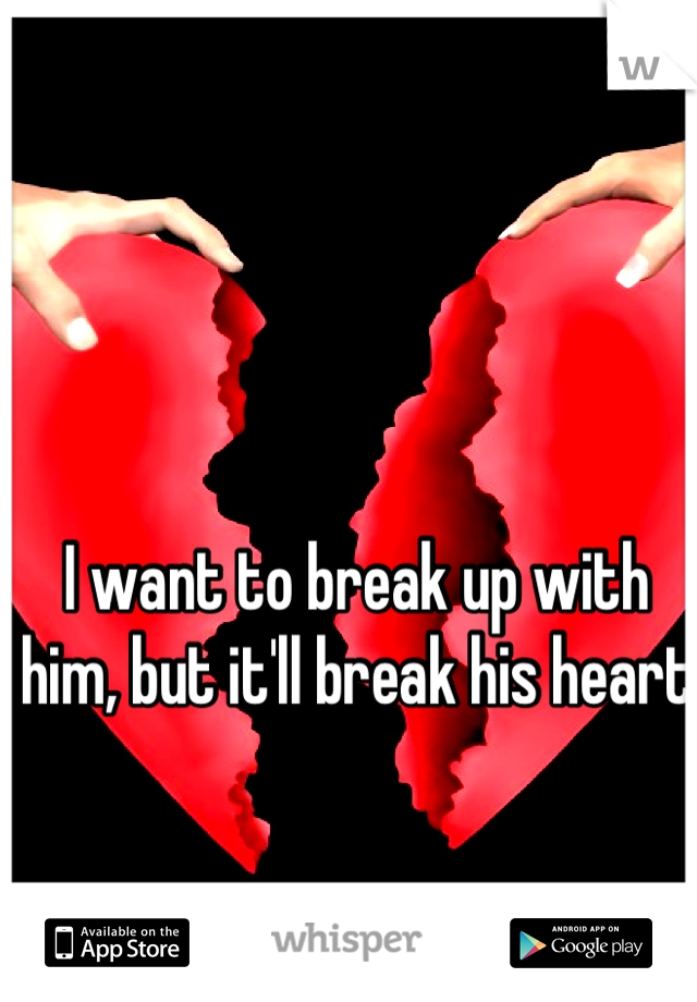 I want to break up with him, but it'll break his heart
