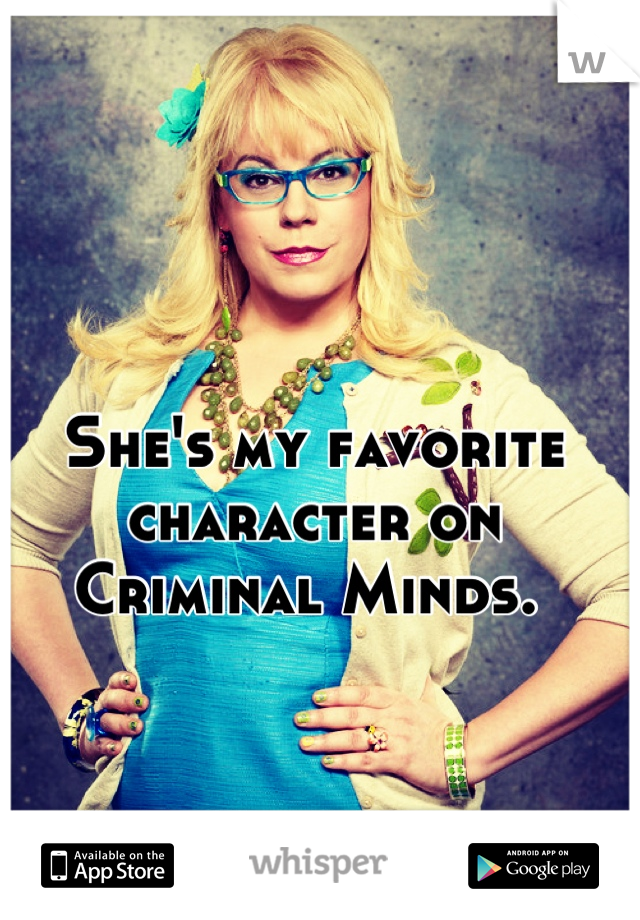 She's my favorite character on Criminal Minds.