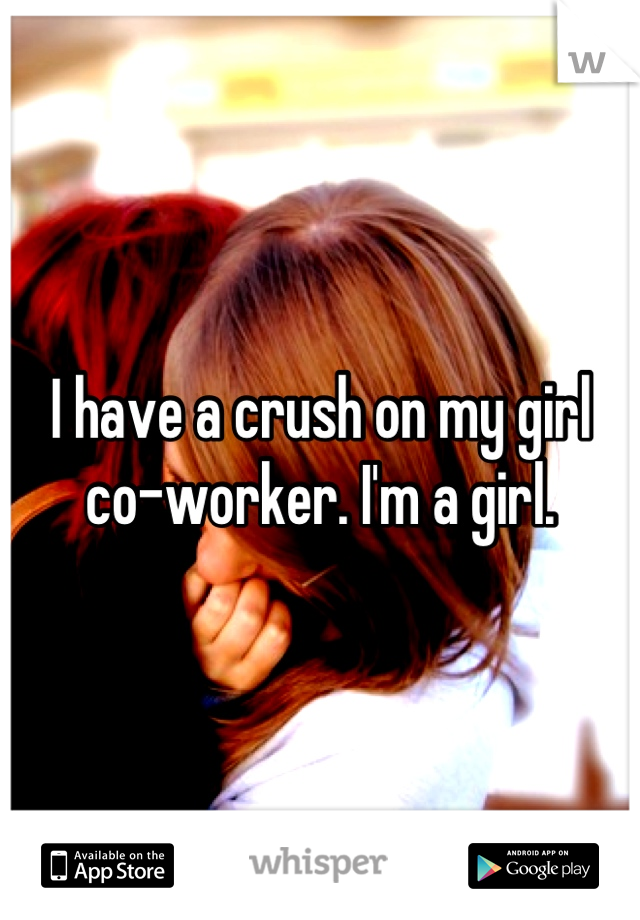 I have a crush on my girl co-worker. I'm a girl.