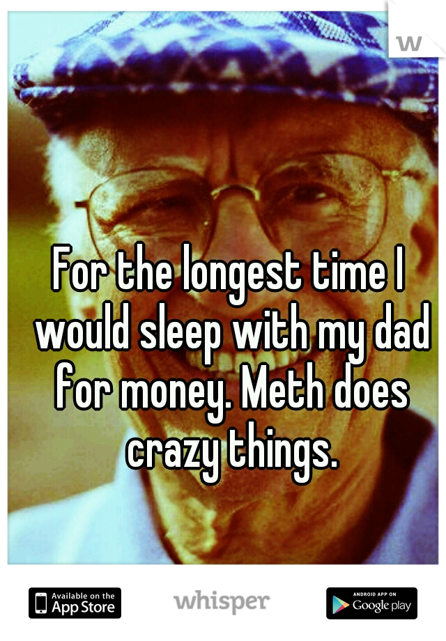 For the longest time I would sleep with my dad for money. Meth does crazy things.