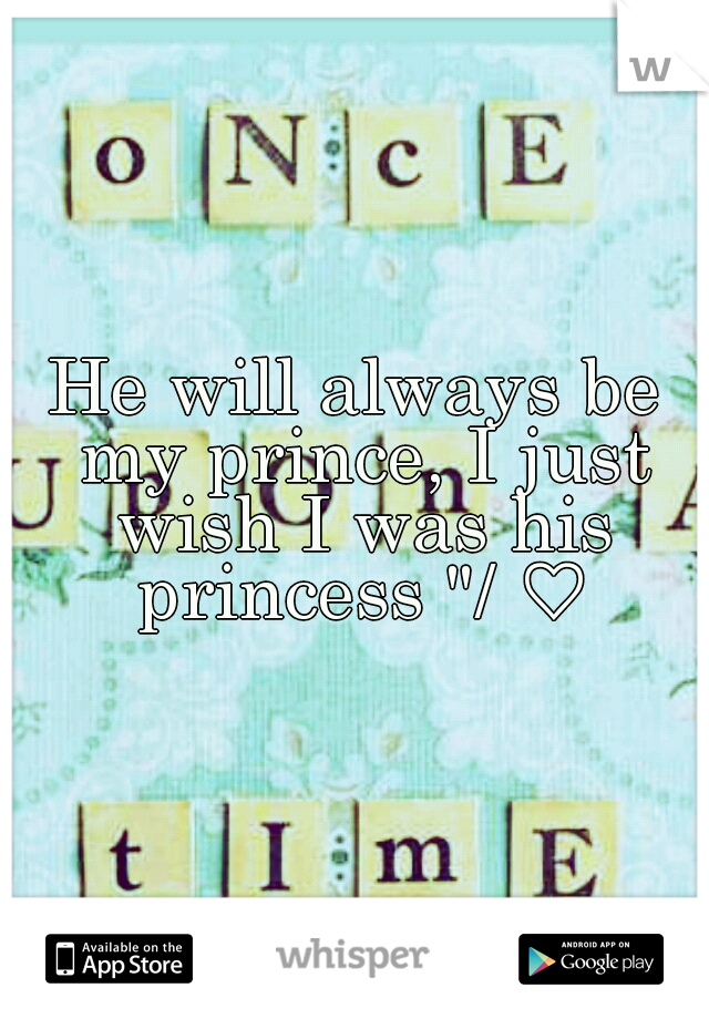 "He will always be my prince, I just wish I was his princess ""/ ♡"