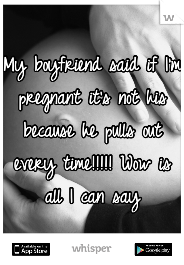 My boyfriend said if I'm pregnant it's not his because he pulls out every time!!!!! Wow is all I can say