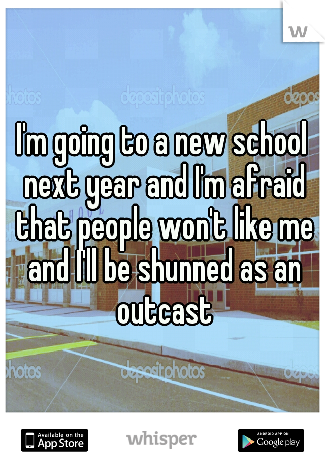 I'm going to a new school next year and I'm afraid that people won't like me and I'll be shunned as an outcast