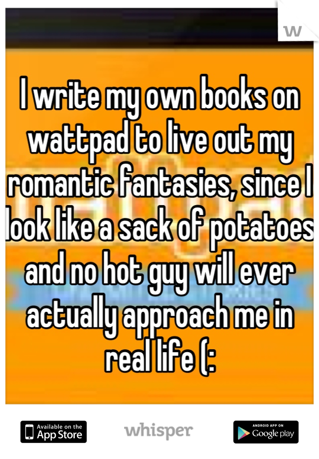 I write my own books on wattpad to live out my romantic fantasies, since I look like a sack of potatoes and no hot guy will ever actually approach me in real life (: