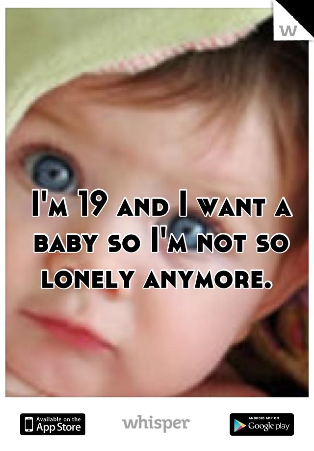 I'm 19 and I want a baby so I'm not so lonely anymore.