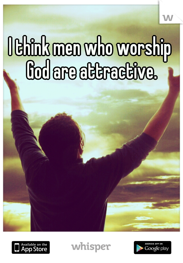 I think men who worship God are attractive.