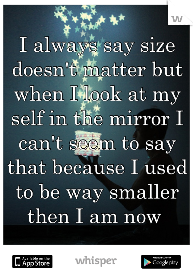 I always say size doesn't matter but when I look at my self in the mirror I can't seem to say that because I used to be way smaller then I am now