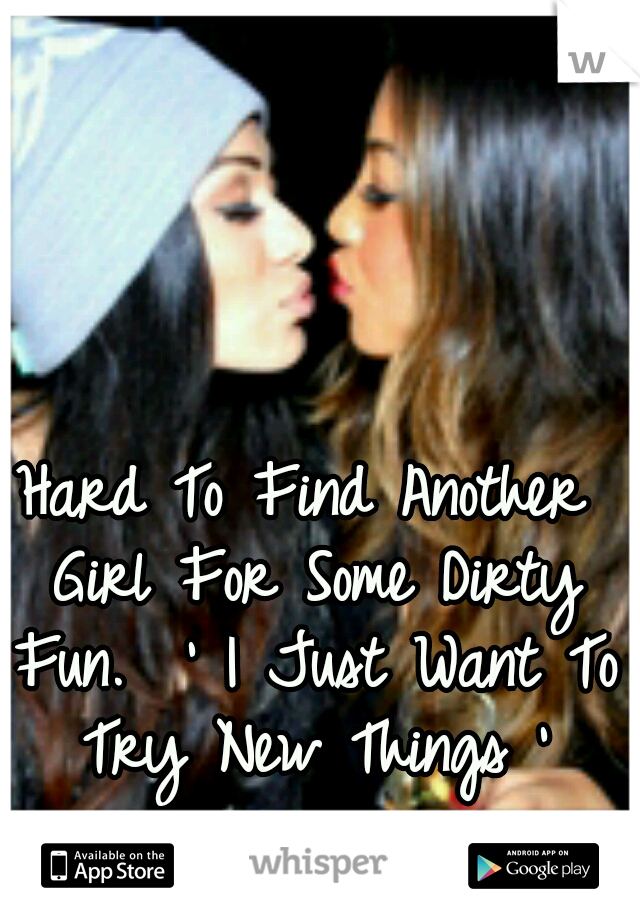 Hard To Find Another Girl For Some Dirty Fun.  ' I Just Want To Try New Things '