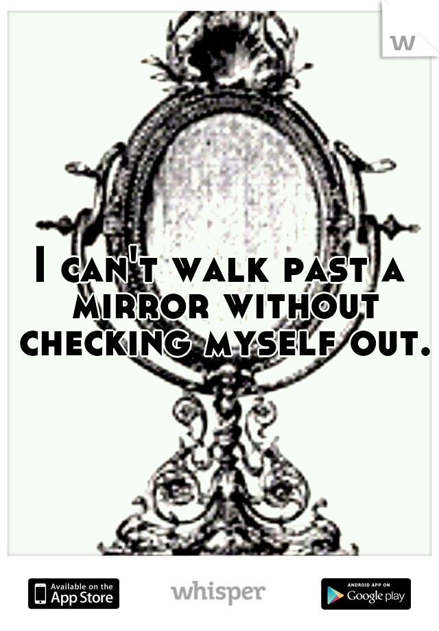 I can't walk past a mirror without checking myself out.