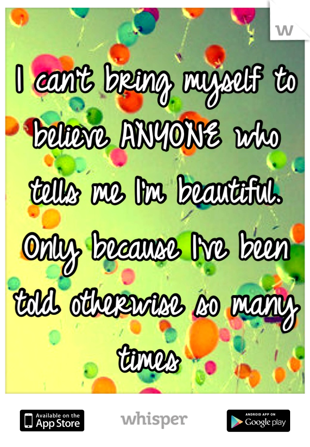 I can't bring myself to believe ANYONE who tells me I'm beautiful. Only because I've been told otherwise so many times