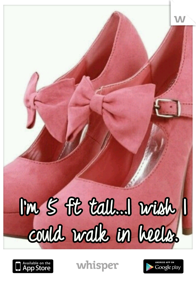 I'm 5 ft tall...I wish I could walk in heels.