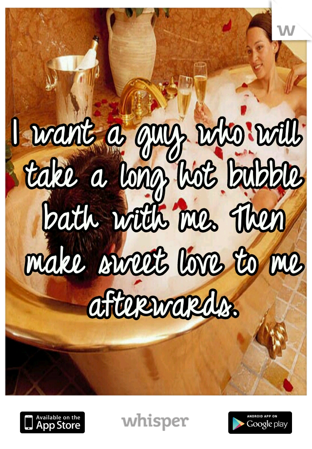 I want a guy who will take a long hot bubble bath with me. Then make sweet love to me afterwards.